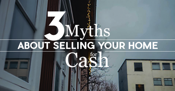 3 Myths ABout Selling Your Home for Cash