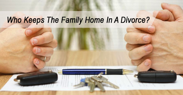 Who Keeps The Family Home In A Divorce